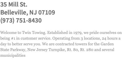 35 Mill St. Belleville, NJ 07109 (973) 751-8430 Welcome to Twin Towing. Established in 1979, we pride ourselves on being #1 in customer service. Operating from 3 locations, 24 hours a day to better serve you. We are contracted towers for the Garden State Parkway, New Jersey Turnpike, Rt. 80, Rt. 280 and several municipalities