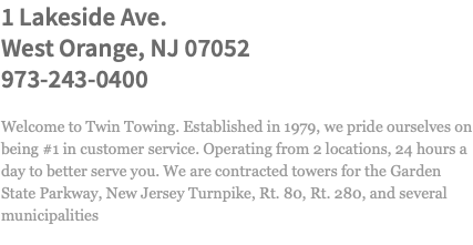 1 Lakeside Ave. West Orange, NJ 07052 973-243-0400 Welcome to Twin Towing. Established in 1979, we pride ourselves on being #1 in customer service. Operating from 3 locations, 24 hours a day to better serve you. We are contracted towers for the Garden State Parkway, New Jersey Turnpike, Rt. 80, Rt. 280, and several municipalities